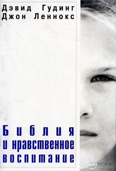 Дэвид Гудинг, Джон Леннокс - Библия и нравственное воспитание